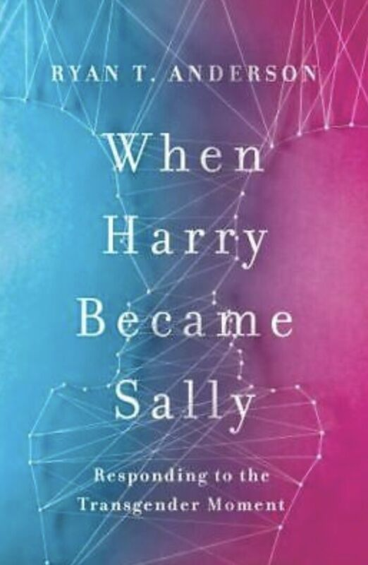 When Harry Became Sally : Responding to the Transgender Moment by Ryan T....