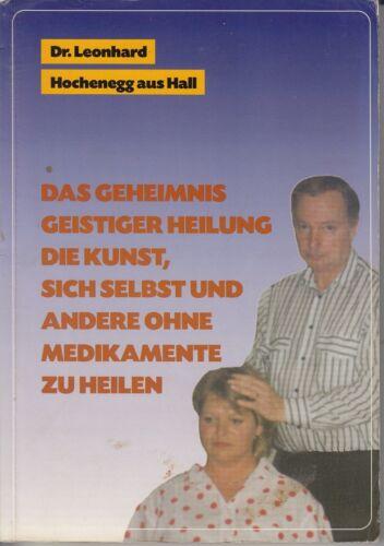 DAS GEHEIMNIS GEISTIGER HEILUNG Die Kunst ohne Medikamente zu heilen Hochenegg