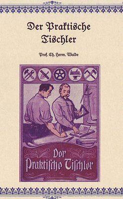 Der Praktische Tischler Ch.Herm. Walde 1903 758 Abb., Schreiner Fachbuch CD