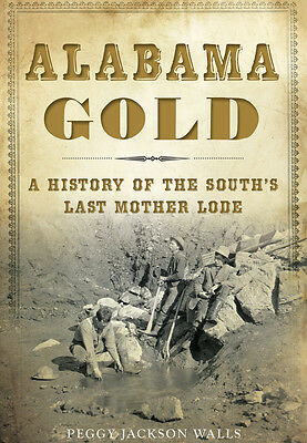 Alabama Gold  A History Of The South S Last Mother Lode  Al   The History Press