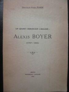 Alexis Boyer (1757-1833) un grand chirurgien limousin par le Dr P Faige Uzerche - France - Docteur Paul Faige Alexis Boyer (1757-1833) un grand chirurgien limousin In 8, broché, 114 pages, Brive, 1941. un portrait de A Boyer, une gravure d'Uzerche. Apprenti barbier, il monta Paris, assista des chirurgiens, passa les diplomes et finit  - France