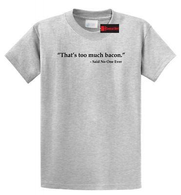 Thats Too Much Bacon Said Noone Ever Funny T Shirt Bacon Lover Food Tee