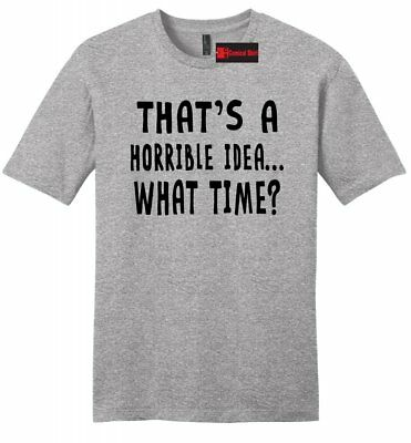 Thats A Horrible Idea What Time Funny Mens T Shirt College Humor Party Tee Z2 (Adult Male Party Ideas)