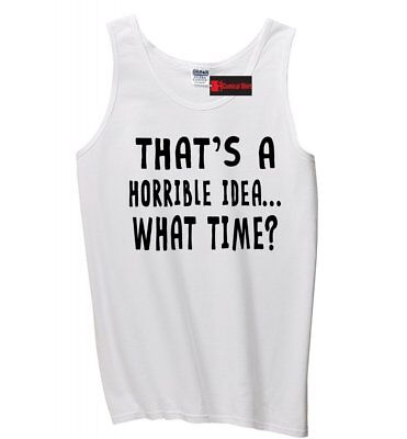 Thats A Horrible Idea What Time Funny Mens Tank Top College Humor Party Tank Z3 (Adult Male Party Ideas)