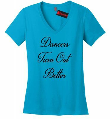 Dancers Turn Out Better Ladies V-Neck T Shirt Dance School Dancer Gift Tee