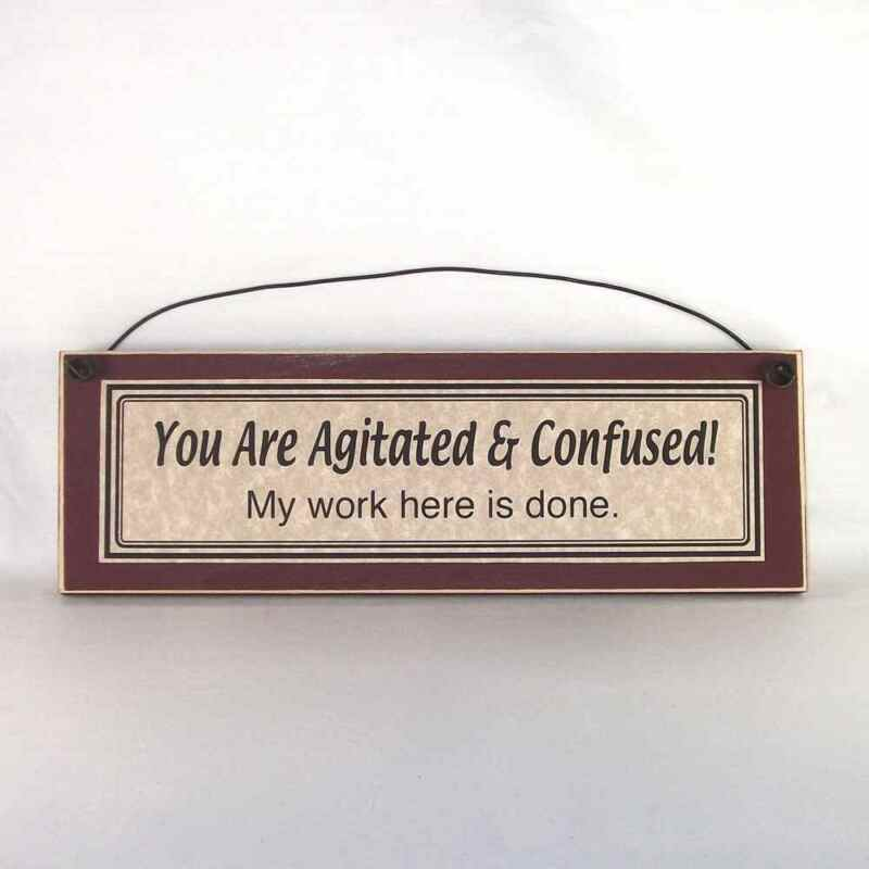You are agitated & confused My work here is done, sarcastic, silly, funny signs