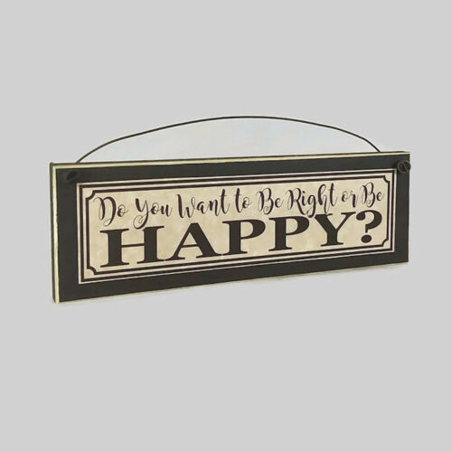Do you want to be Right or be Happy? - FUNNY SIGN Sarcastic Sign