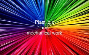 Plasti dip and mechanical work