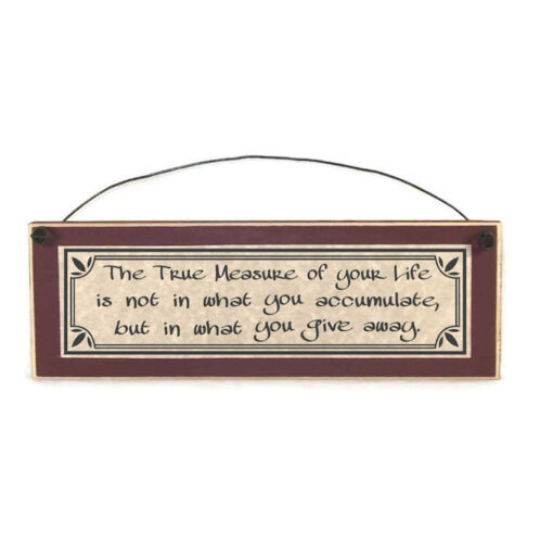 The True Measure of your Life is not what u accumulate but give away, wood sign