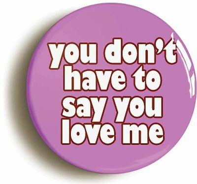 you dont have to say you love me badge button pin (size is 1inch/25mm diameter)
