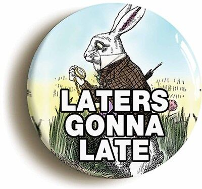 laters gonna late funny alice in wonderland badge button (1inch / 25mm diameter)