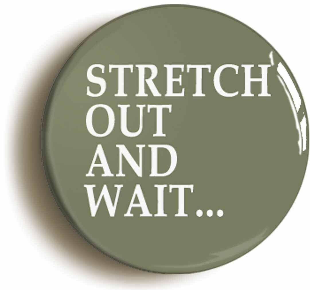 stretch out and wait badge button pin (size is 1inch/25mm diameter)