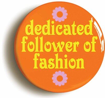 dedicated follower of fashion badge button pin (size is 1inch/25mm diameter)