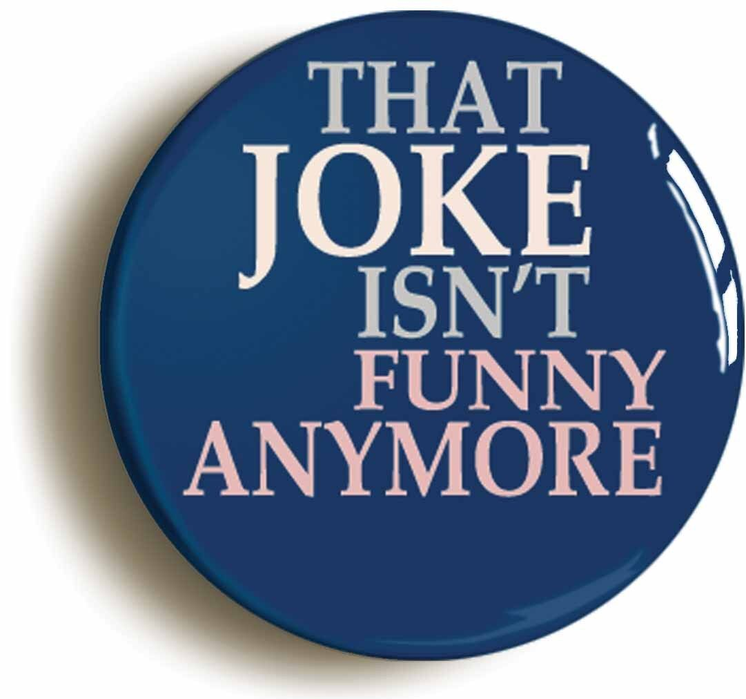 that joke isn't funny any more badge button pin (size is 1inch/25mm diameter)