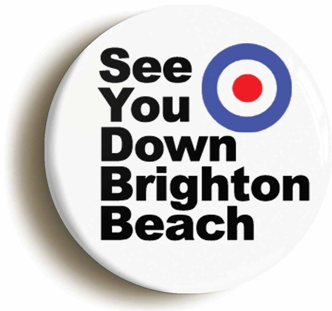 see you down brighton beach mod badge button pin (size is 1inch/25mm diameter)