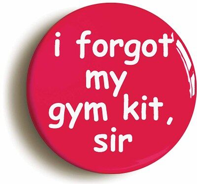 i forgot my gym kit sir school disco badge button pin (1inch/25mm diameter)