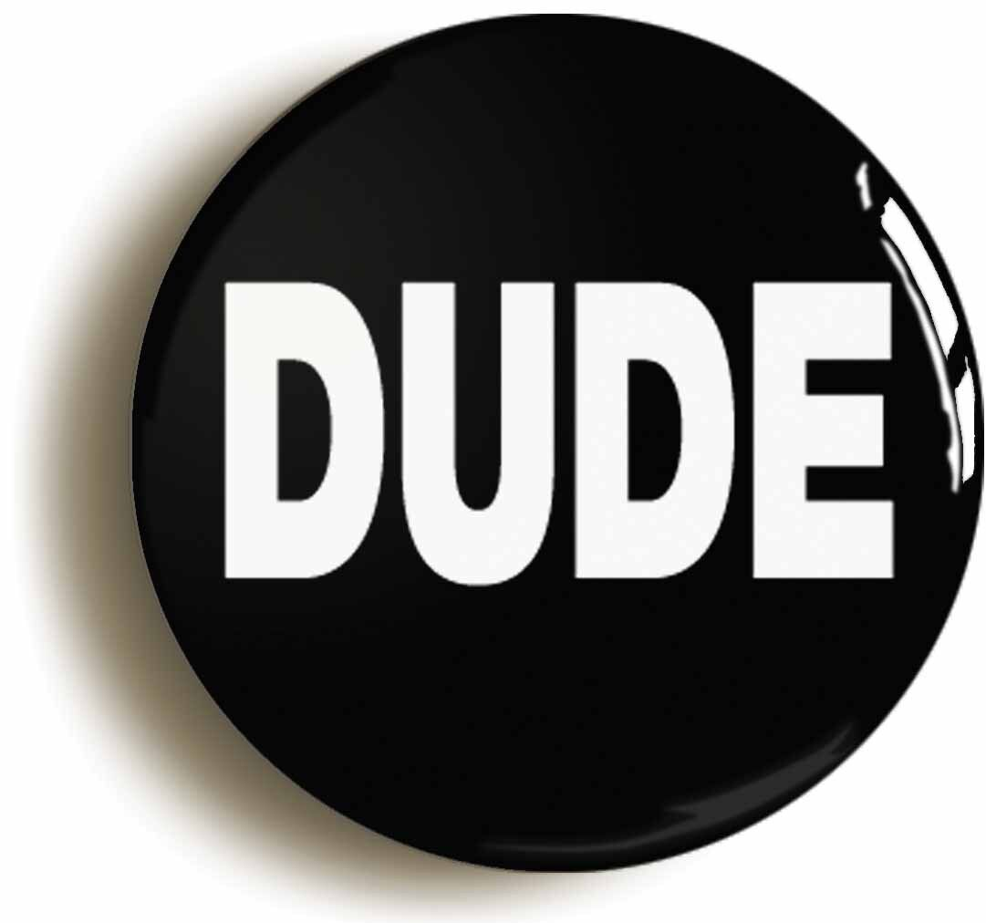 dude funny badge button pin (size of 1inch/25mm diameter)