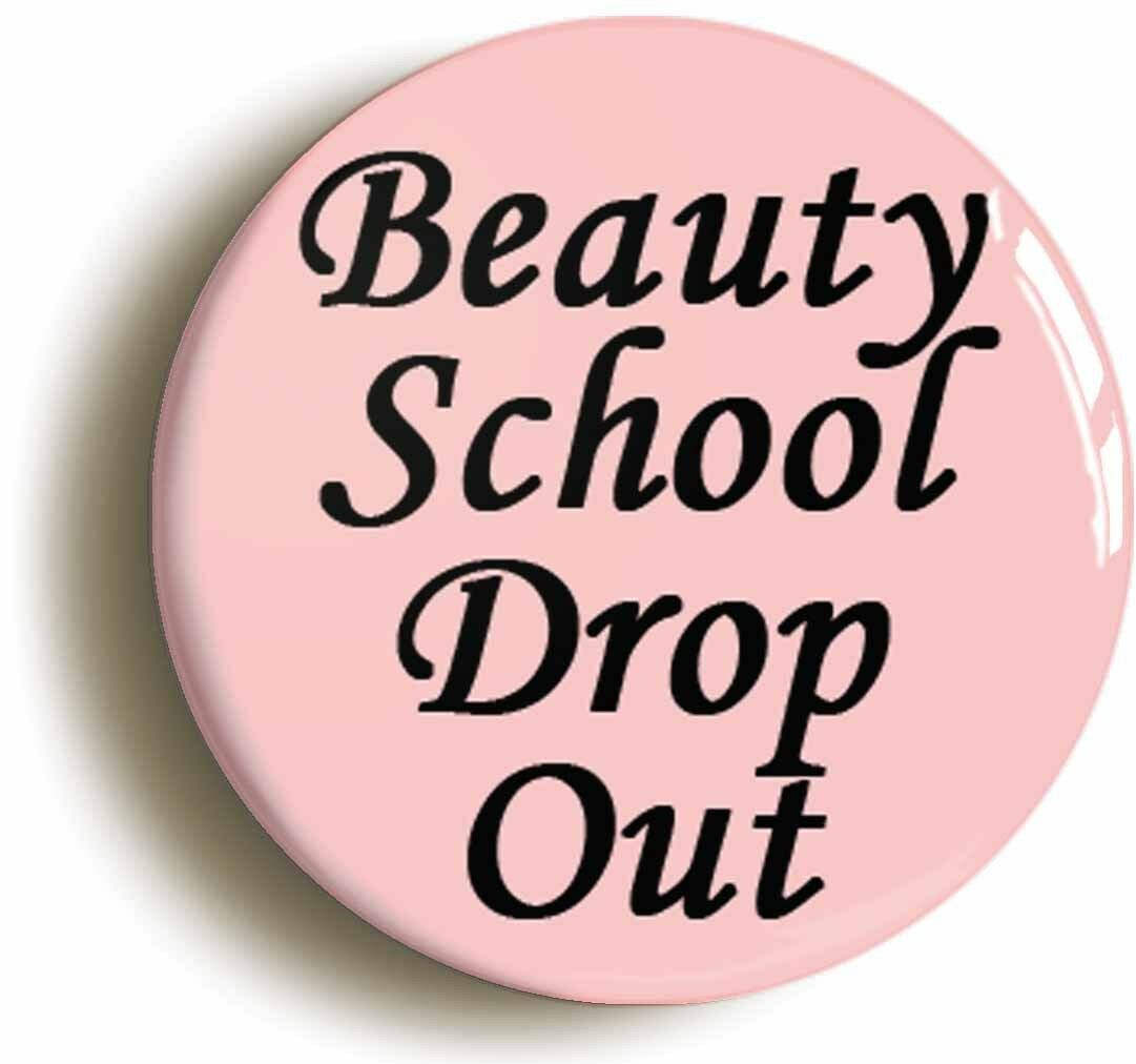 beauty school drop out badge button pin (size is 1inch/25mm diameter)