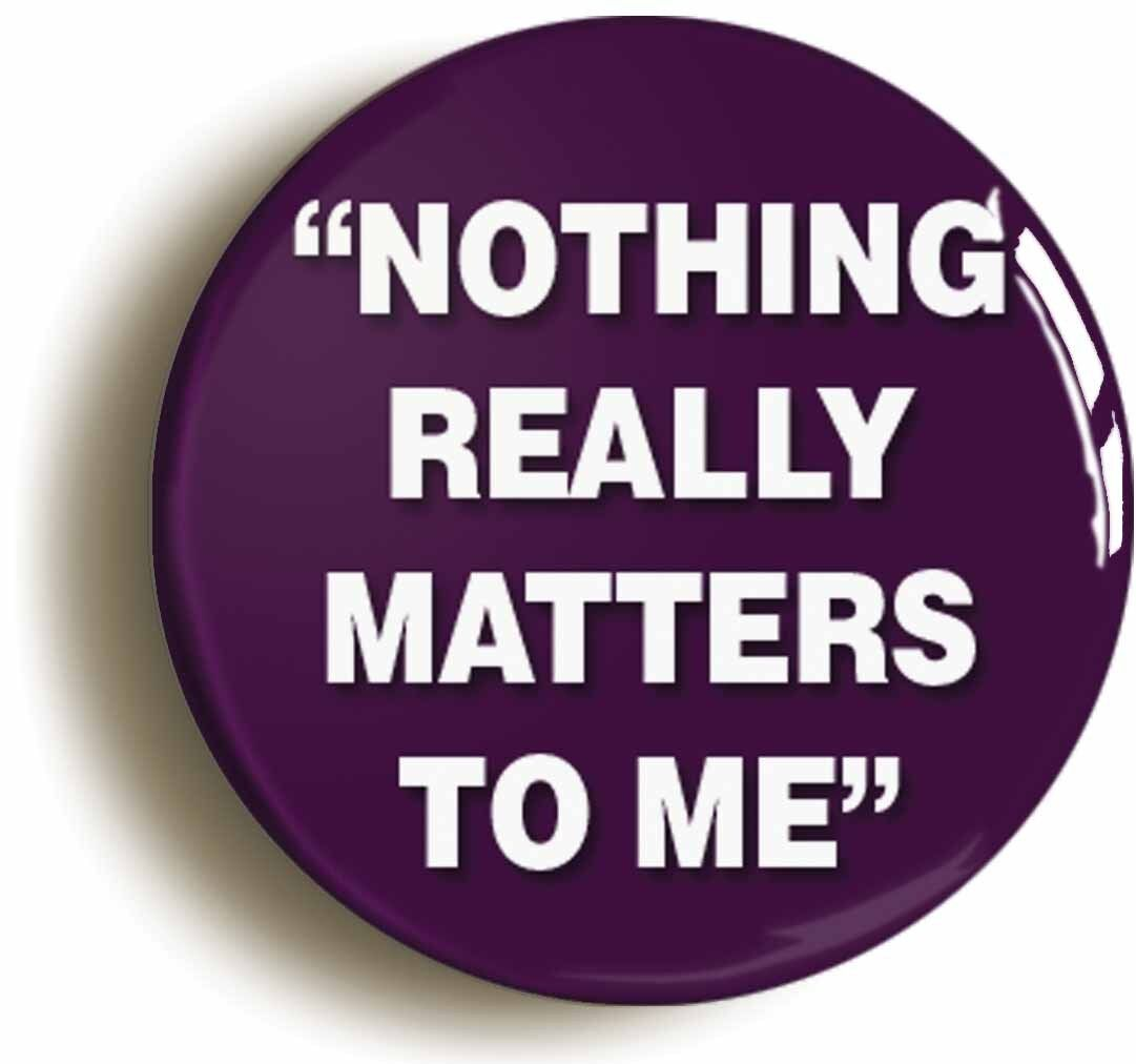 nothing really matters to me badge button pin (size is 1inch/25mm diameter)