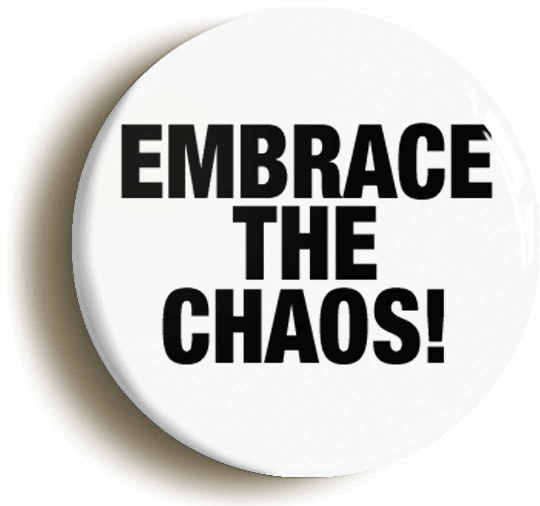 embrace the chaos badge button pin (size is 1inch/25mm diameter)