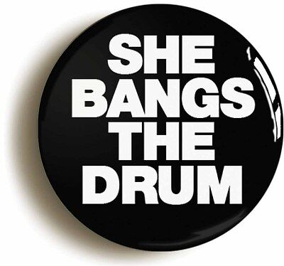 SHE BANGS THE DRUM BADGE BUTTON PIN (Size is 1inch/25mm diameter)