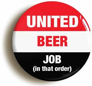 UNITED BEER JOB IN THAT ORDER BADGE BUTTON PIN (Size is 1inch/25mm diameter) MAN