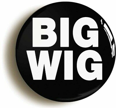 big wig funny badge button pin (size is 1inch/25mm diameter) manager boss leader