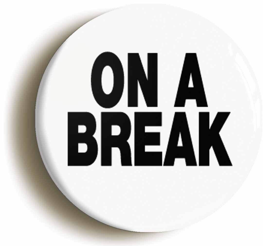 on a break funny badge button pin (size is 1inch/25mm diameter) boss manager