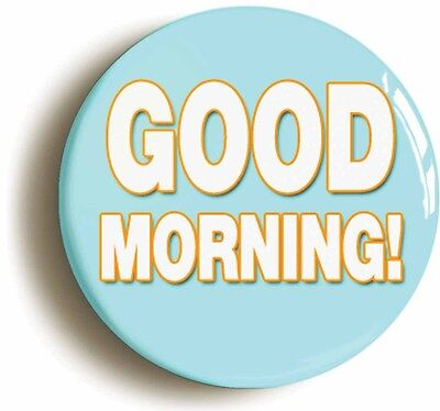 good morning funny badge button pin (size is 1inch/25mm diameter)