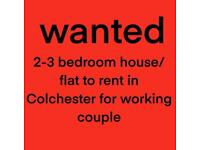 WANTED 2-3 bed house/flat to rent in Colchester for working Couple