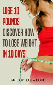 Lose 10 Pounds: Discover How To Lose Weight In 10 Days