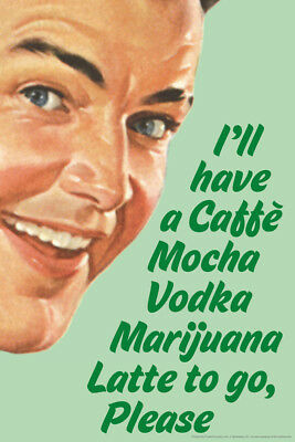 Ill Have A Caffe Mocha Vodka Marijuana Latte To Go Please Poster - 12x18