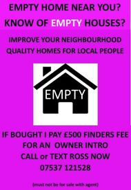 KNOW OF AN EMPTY HOUSE? TELL ME.....£500 FINDERS FEE