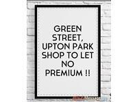 GREEN STREET UPTON PARK SHOP TO RENT NO PREMIUM