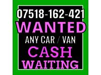 07518 162 421 WANTED CASH FOR CARS VANS SELL SCRAP MY CAR VAN FOR CASH