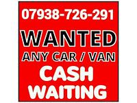 07938 726 291 WANTED CASH FOR CARS VANS SELL SCRAP MY CAR VAN FOR CASH FOR CARS