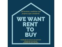 **WE ARE LOOKING FOR RENT TO BUY PROPERTIES**