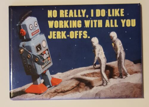 Robot Magnet No Really I Do Like Working With All You Jerkof