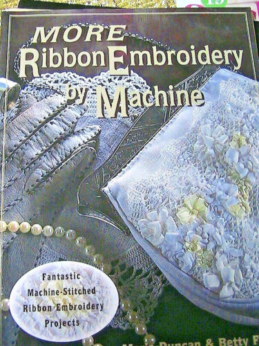 MORE RIBBON EMBROIDERY BY MACHINE~Marie Duncan & Betty Farrell~Awesome projects