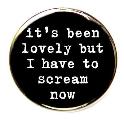 """I HAVE TO SCREAM NOW - Novelty Button Pinback Badge 1.5"""""""