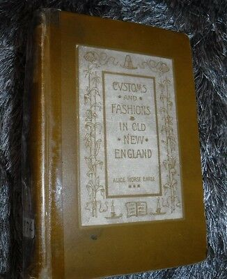 CUSTOMS AND FASHIONS IN OLD NEW ENGLAND BY EARLE VINTAGE 1899 BOOK