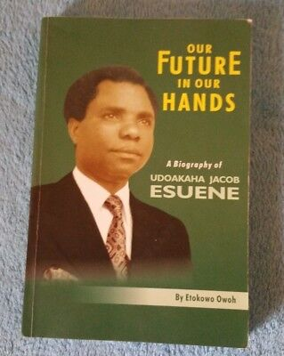 Our Future in our Hands: A Biography of Udoakaha Jacob Esuene By Etokowo Owoh