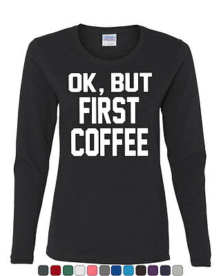 Ok  But First Coffee Long Sleeve T Shirt Coffee Drinker