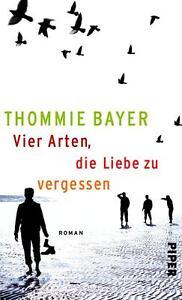 Bayer, Thommie - Vier Arten, die Liebe zu vergessen: Roman