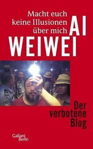 Ai Weiwei - Macht euch keine Illusionen über mich: Der verbotene Blog