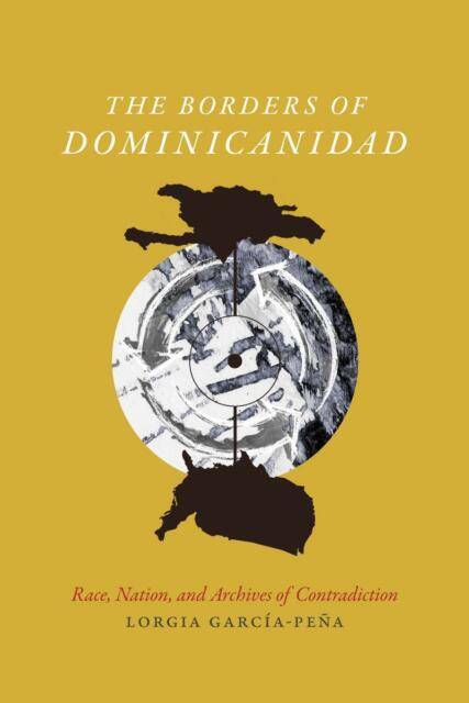 The Borders of Dominicanidad: Race, Nation, and Archives.. by Lorgia Garcia-Pena