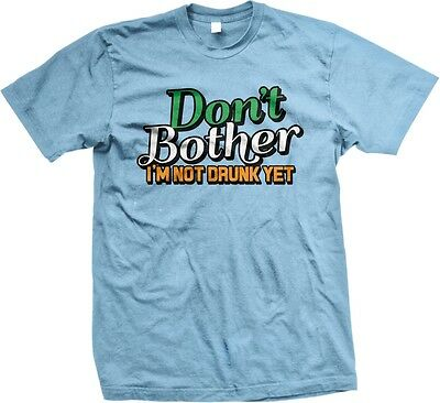 Don't Bother I'm Not Drunk Yet -Funny St. Patrick's Day Sayings -Mens T-shirt - St Patrick Sayings