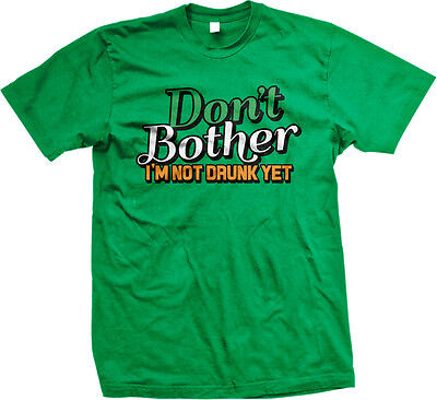Dont Bother Im Not Drunk Yet St Patricks Day Drinking Funny Humor Mens T-shirt