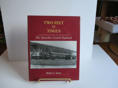 Two Feet to Togus The Kennebec Central Railroad by Robert C Jones