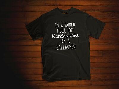 In a World Full of Kardashians be a Gallagher Shameless Shirt. Shameless